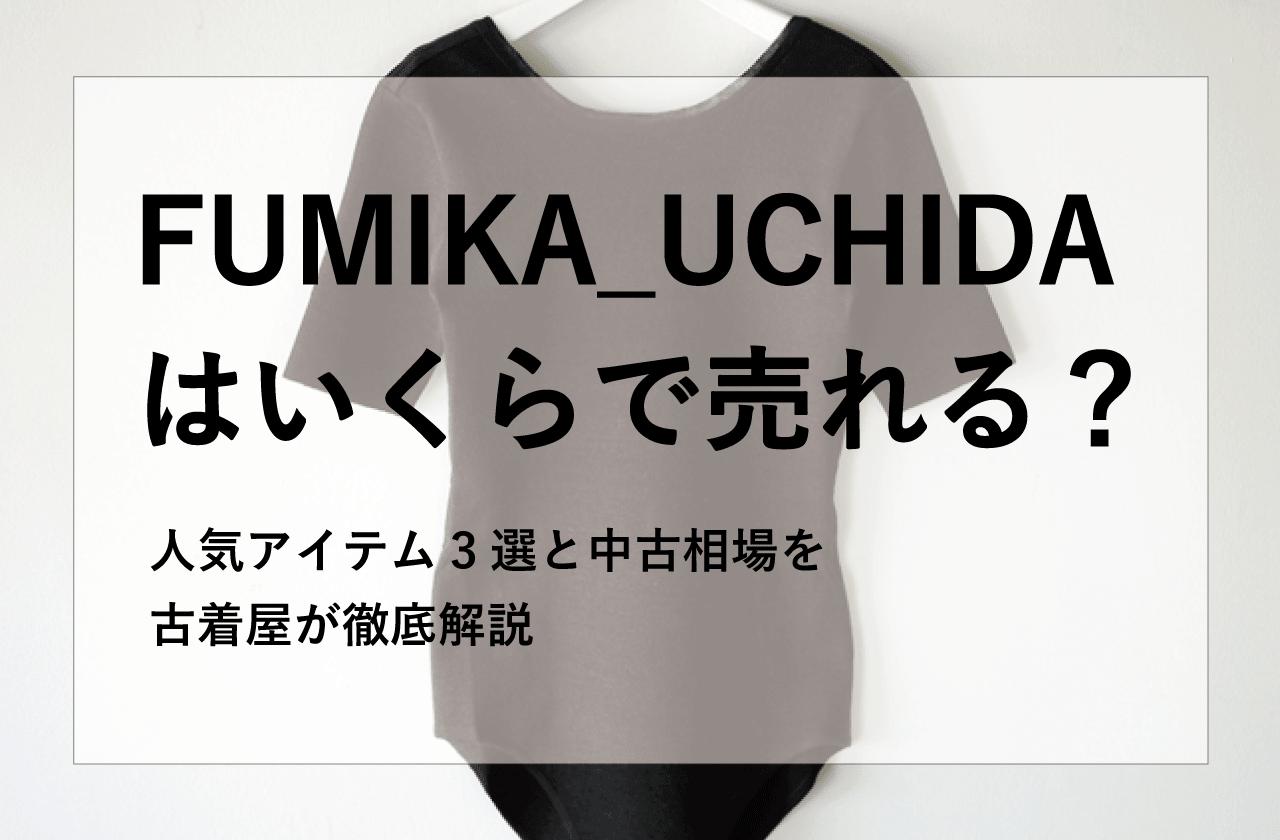 【フミカウチダ 高価買取】FUMIKA_UCHIDAはいくらで売れる?人気アイテム3選と中古相場を古着屋が徹底解説!