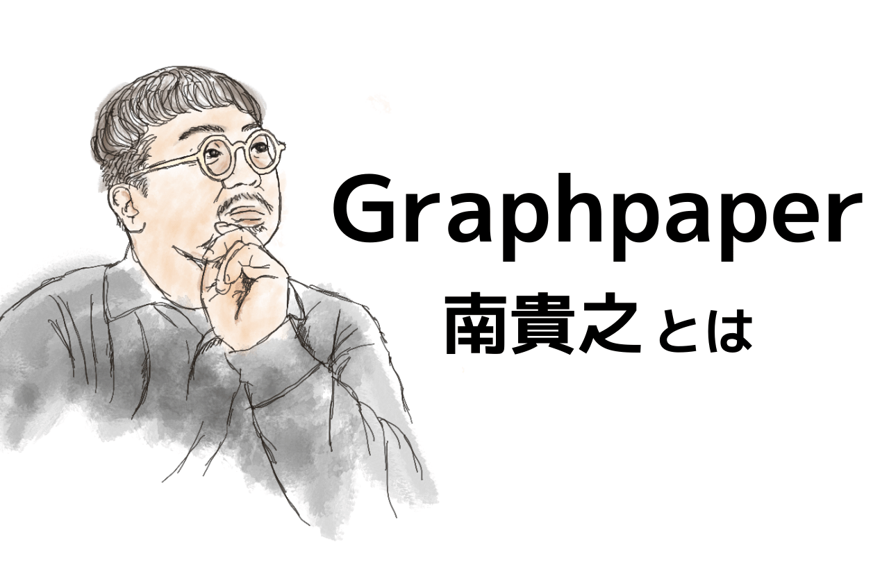Graphpaper クリエイティブディレクター、南貴之ってどんな人?|グラフペーパー